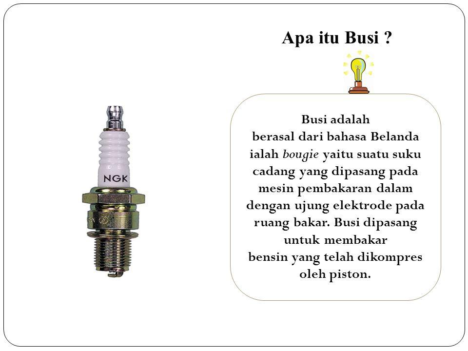 Busi adalah berasal dari bahasa Belanda ialah bougie yaitu suatu suku cadang yang dipasang pada mesin pembakaran dalam dengan ujung elektrode pada ruang bakar.