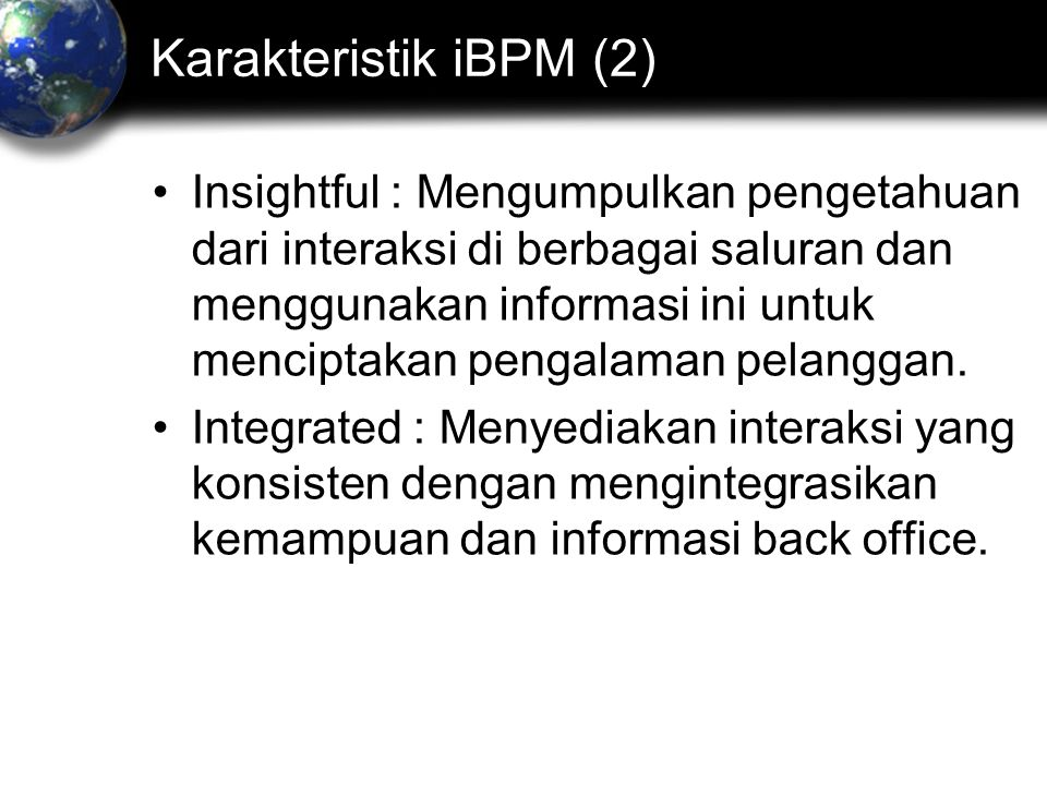 Karakteristik iBPM (2) Insightful : Mengumpulkan pengetahuan dari interaksi di berbagai saluran dan menggunakan informasi ini untuk menciptakan pengalaman pelanggan.