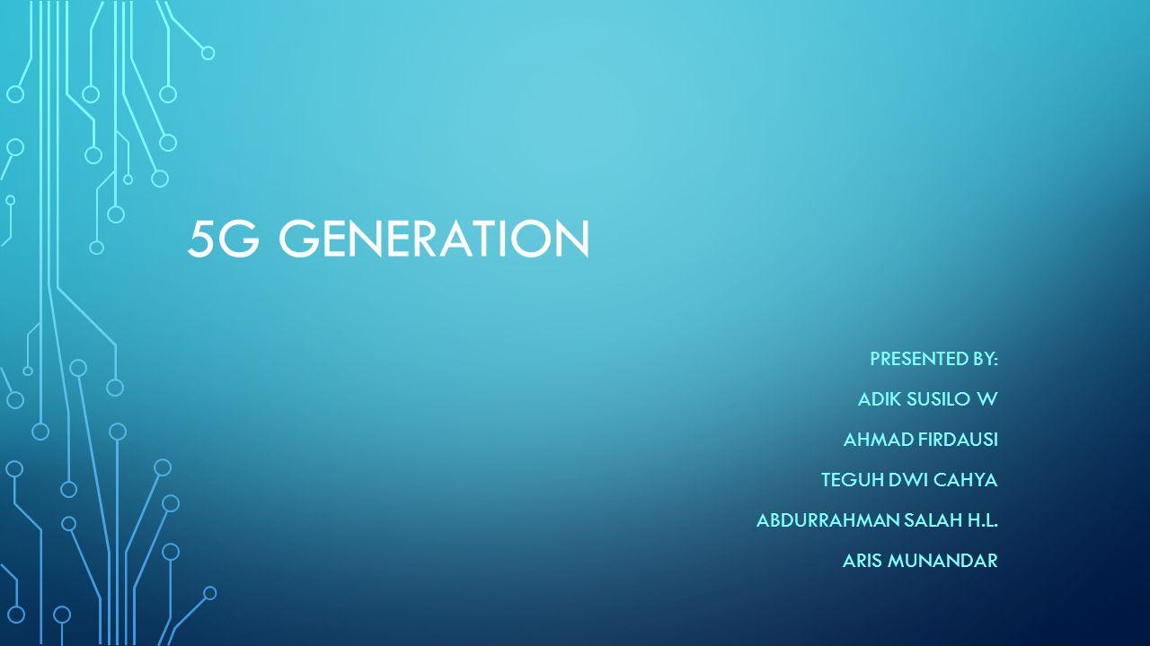 5G GENERATION PRESENTED BY: ADIK SUSILO W AHMAD FIRDAUSI TEGUH DWI CAHYA ABDURRAHMAN SALAH H.L. ARIS MUNANDAR