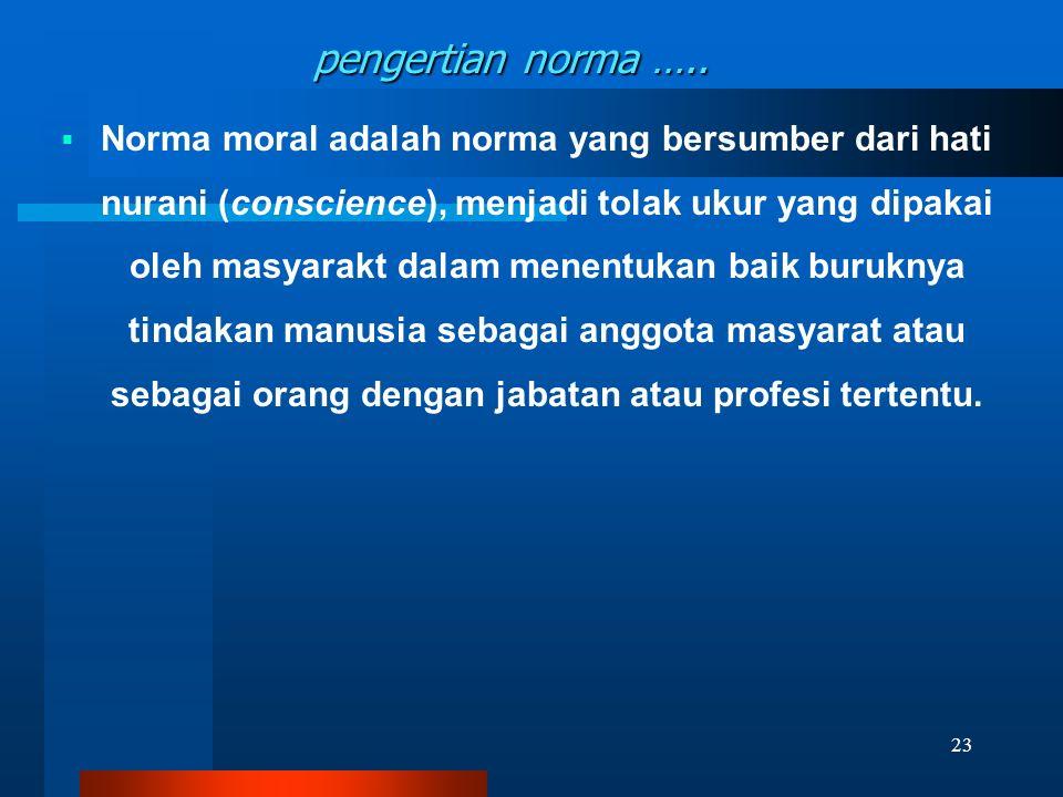 pengertian norma …..  Norma moral adalah norma yang bersumber dari hati nurani (conscience), menjadi tolak ukur yang dipakai oleh masyarakt dalam men