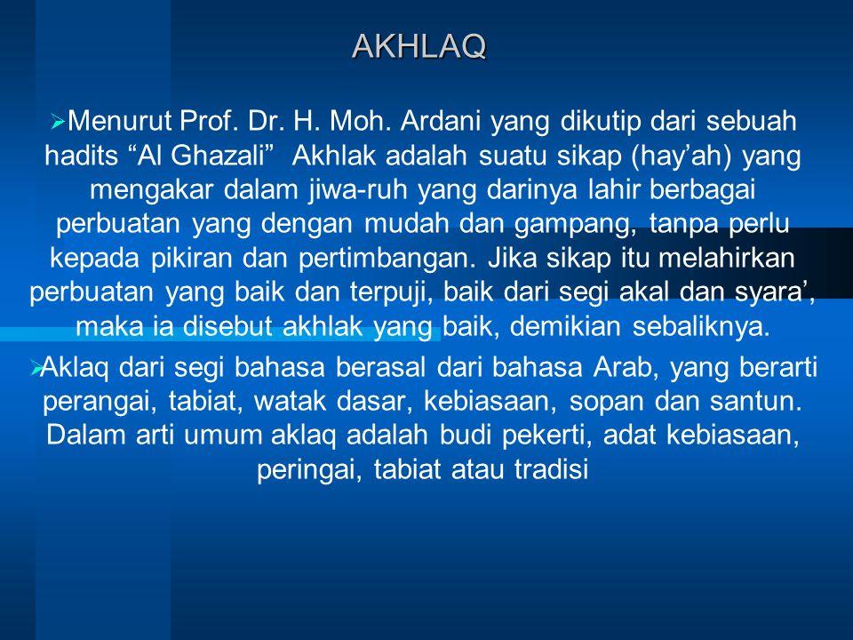 "AKHLAQ  Menurut Prof. Dr. H. Moh. Ardani yang dikutip dari sebuah hadits ""Al Ghazali"" Akhlak adalah suatu sikap (hay'ah) yang mengakar dalam jiwa-ruh"