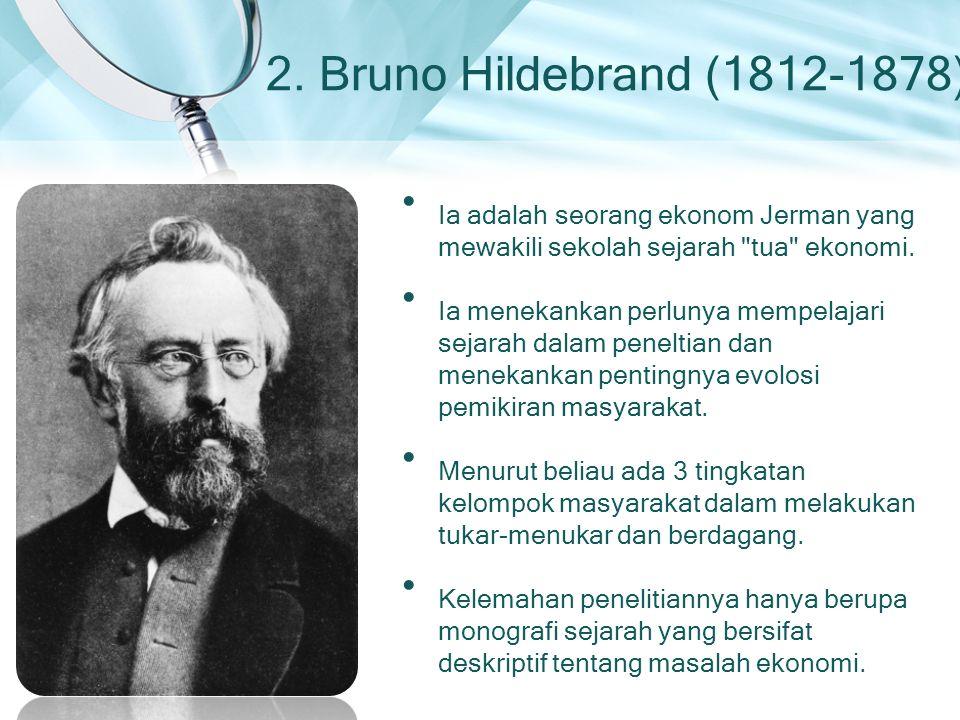 2. Bruno Hildebrand (1812-1878) Ia adalah seorang ekonom Jerman yang mewakili sekolah sejarah
