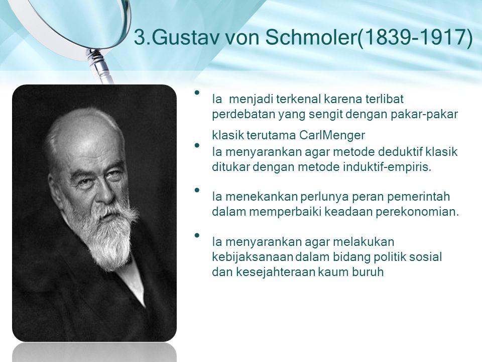 3.Gustav von Schmoler(1839-1917) Ia menjadi terkenal karena terlibat perdebatan yang sengit dengan pakar-pakar klasik terutama CarlMenger Ia menyarankan agar metode deduktif klasik ditukar dengan metode induktif-empiris.