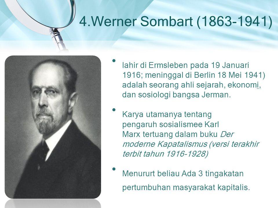 4.Werner Sombart (1863-1941) lahir di Ermsleben pada 19 Januari 1916; meninggal di Berlin 18 Mei 1941) adalah seorang ahli sejarah, ekonomi, dan sosio