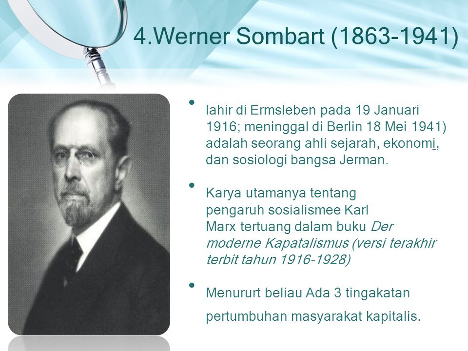 4.Werner Sombart (1863-1941) lahir di Ermsleben pada 19 Januari 1916; meninggal di Berlin 18 Mei 1941) adalah seorang ahli sejarah, ekonomi, dan sosiologi bangsa Jerman.