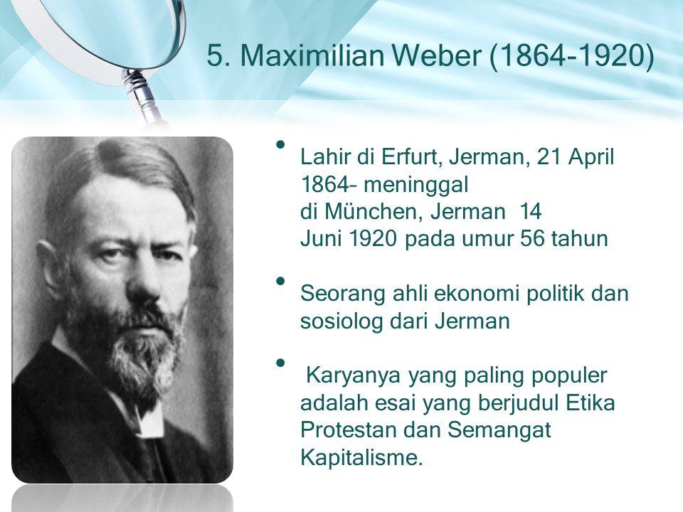 5. Maximilian Weber (1864-1920) Lahir di Erfurt, Jerman, 21 April 1864– meninggal di München, Jerman 14 Juni 1920 pada umur 56 tahun Seorang ahli ekon
