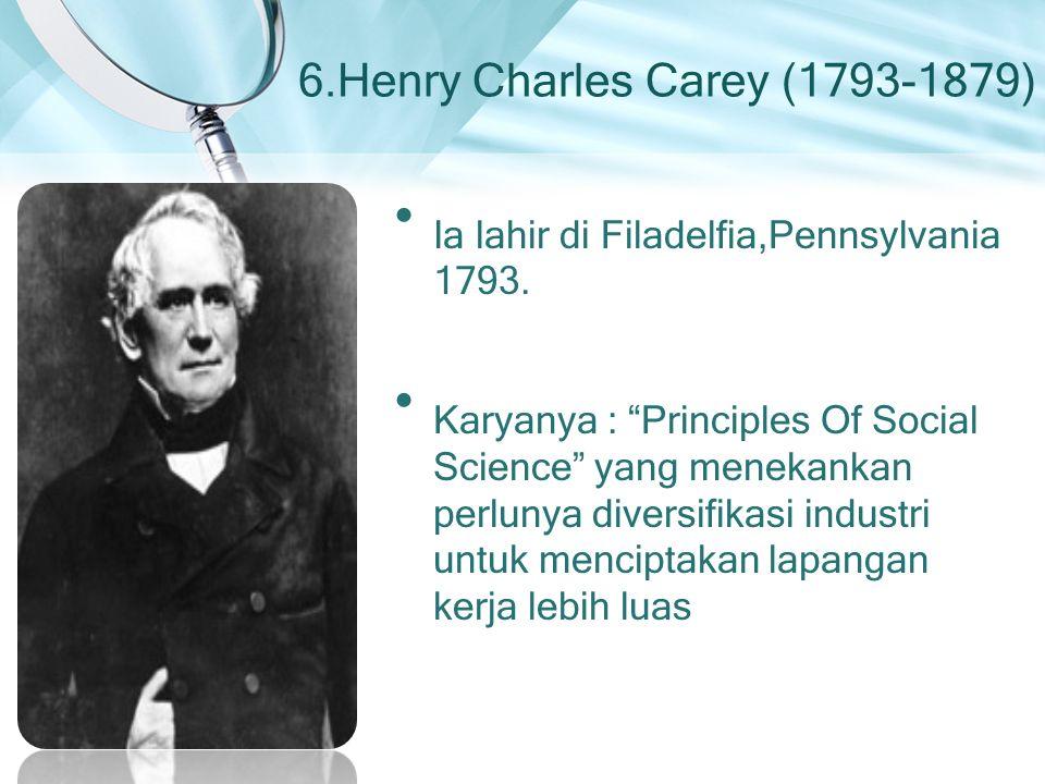 """6.Henry Charles Carey (1793-1879) Ia lahir di Filadelfia,Pennsylvania 1793. Karyanya : """"Principles Of Social Science"""" yang menekankan perlunya diversi"""