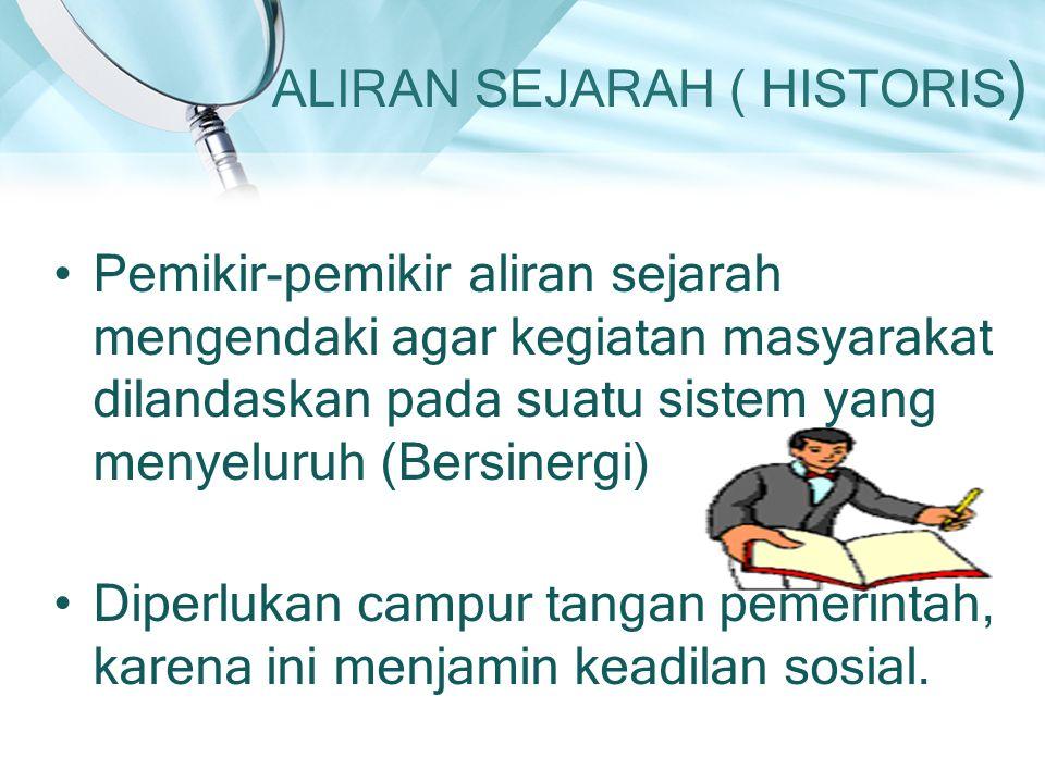 ALIRAN SEJARAH ( HISTORIS ) Pemikir-pemikir aliran sejarah mengendaki agar kegiatan masyarakat dilandaskan pada suatu sistem yang menyeluruh (Bersinergi) Diperlukan campur tangan pemerintah, karena ini menjamin keadilan sosial.