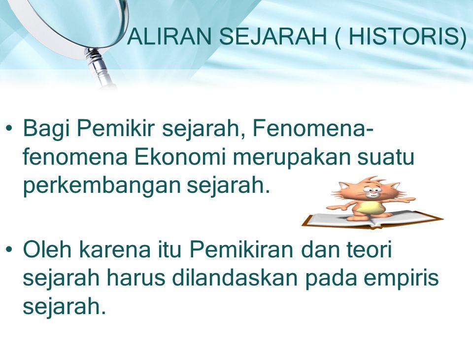 ALIRAN SEJARAH ( HISTORIS) Bagi Pemikir sejarah, Fenomena- fenomena Ekonomi merupakan suatu perkembangan sejarah. Oleh karena itu Pemikiran dan teori