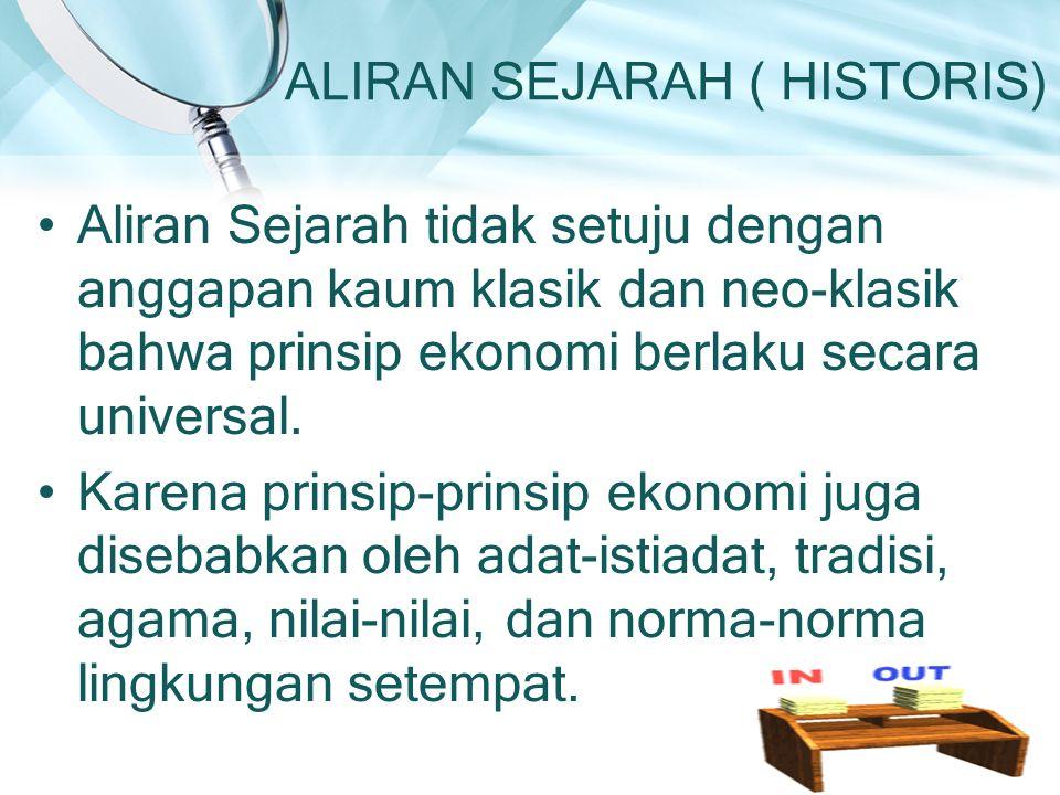 ALIRAN SEJARAH ( HISTORIS) Aliran Sejarah tidak setuju dengan anggapan kaum klasik dan neo-klasik bahwa prinsip ekonomi berlaku secara universal. Kare