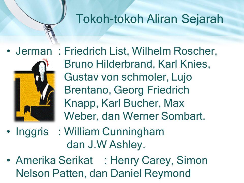 Tokoh-tokoh Aliran Sejarah Jerman : Friedrich List, Wilhelm Roscher, Bruno Hilderbrand, Karl Knies, Gustav von schmoler, Lujo Brentano, Georg Friedrich Knapp, Karl Bucher, Max Weber, dan Werner Sombart.
