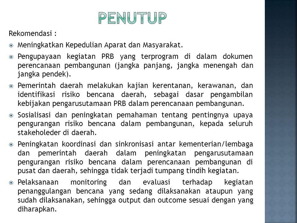 Rekomendasi :  Meningkatkan Kepedulian Aparat dan Masyarakat.  Pengupayaan kegiatan PRB yang terprogram di dalam dokumen perencanaan pembangunan (ja