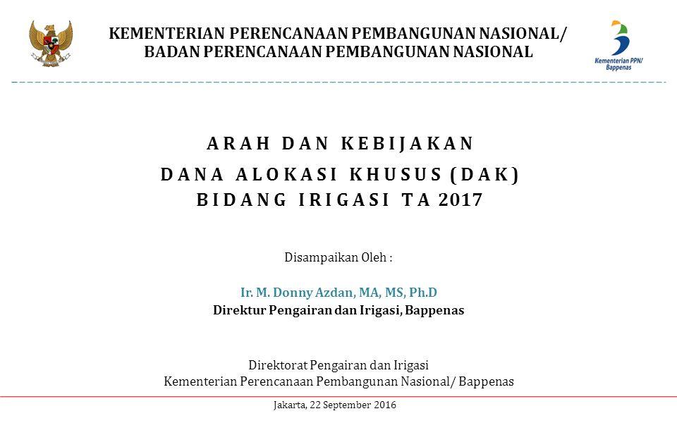 KEMENTERIAN PERENCANAAN PEMBANGUNAN NASIONAL/ BADAN PERENCANAAN PEMBANGUNAN NASIONAL Direktorat Pengairan dan Irigasi Kementerian Perencanaan Pembangunan Nasional/ Bappenas Jakarta, 22 September 2016 A R A H D A N K E B I J A K A N D A N A A L O K A S I K H U S U S ( D A K ) B I D A N G I R I G A S I T A 2017 Disampaikan Oleh : Ir.