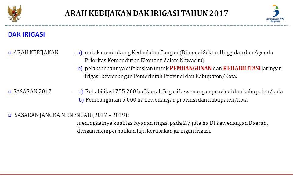 ARAH KEBIJAKAN DAK IRIGASI TAHUN 2017 MENU KEGIATAN:a) PEMBANGUNAN b) REHABILITASI LOKASI PRIORITAS:Diprioritaskan penanganan DI secara utuh dan menyeluruh, yang didasarkan pada kriteria sebagai berikut : 1.Provinsi dan Kab/Kota yang memiliki Daerah Irigasi (DI) kewenangan daerah berdasarkan Permen PUPR No.