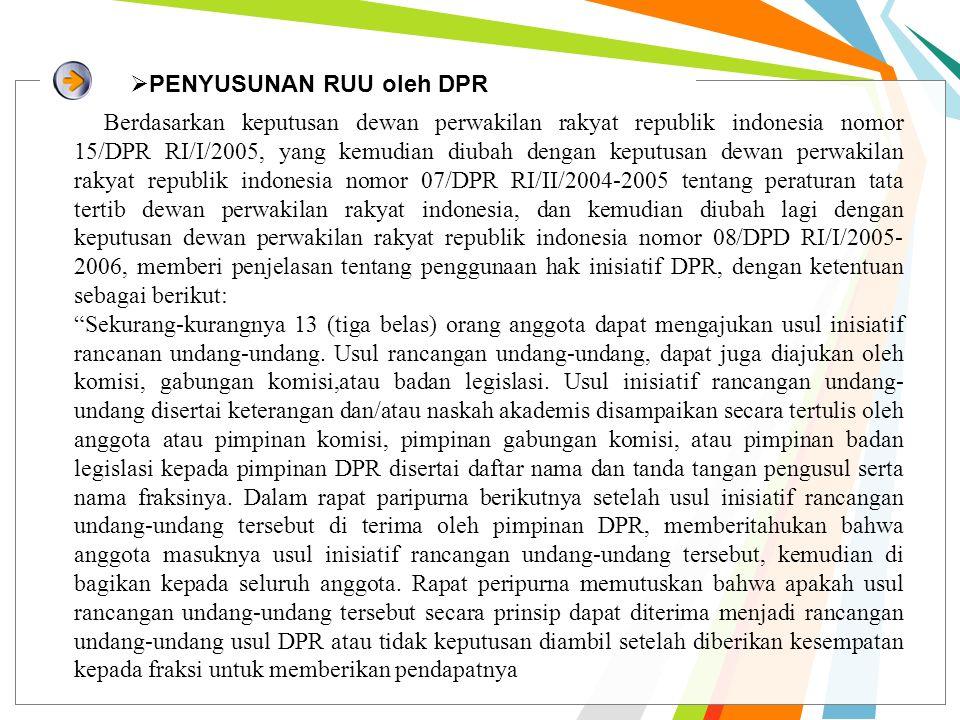  PENYUSUNAN RUU oleh DPR Berdasarkan keputusan dewan perwakilan rakyat republik indonesia nomor 15/DPR RI/I/2005, yang kemudian diubah dengan keputusan dewan perwakilan rakyat republik indonesia nomor 07/DPR RI/II/2004-2005 tentang peraturan tata tertib dewan perwakilan rakyat indonesia, dan kemudian diubah lagi dengan keputusan dewan perwakilan rakyat republik indonesia nomor 08/DPD RI/I/2005- 2006, memberi penjelasan tentang penggunaan hak inisiatif DPR, dengan ketentuan sebagai berikut: Sekurang-kurangnya 13 (tiga belas) orang anggota dapat mengajukan usul inisiatif rancanan undang-undang.