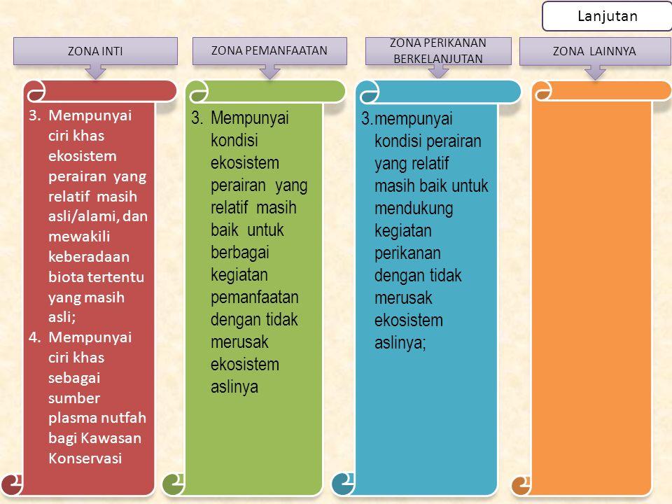3.Mempunyai kondisi ekosistem perairan yang relatif masih baik untuk berbagai kegiatan pemanfaatan dengan tidak merusak ekosistem aslinya 3.Mempunyai ciri khas ekosistem perairan yang relatif masih asli/alami, dan mewakili keberadaan biota tertentu yang masih asli; 4.Mempunyai ciri khas sebagai sumber plasma nutfah bagi Kawasan Konservasi ZONA INTI ZONA PEMANFAATAN ZONA LAINNYA Lanjutan ZONA PERIKANAN BERKELANJUTAN 3.mempunyai kondisi perairan yang relatif masih baik untuk mendukung kegiatan perikanan dengan tidak merusak ekosistem aslinya;