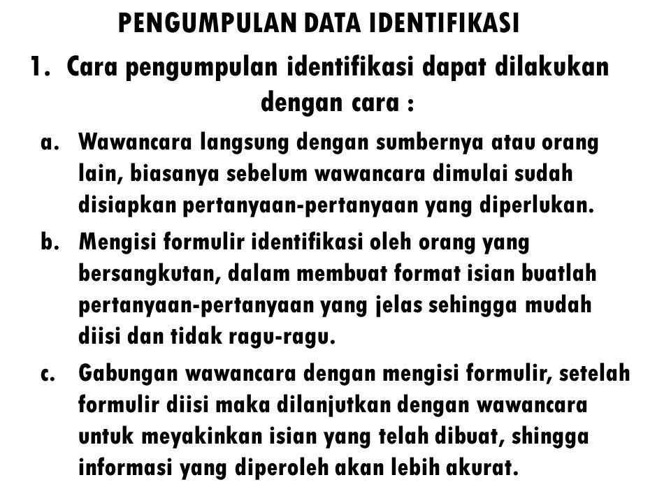 PENGUMPULAN DATA IDENTIFIKASI 1.Cara pengumpulan identifikasi dapat dilakukan dengan cara : a.Wawancara langsung dengan sumbernya atau orang lain, biasanya sebelum wawancara dimulai sudah disiapkan pertanyaan-pertanyaan yang diperlukan.