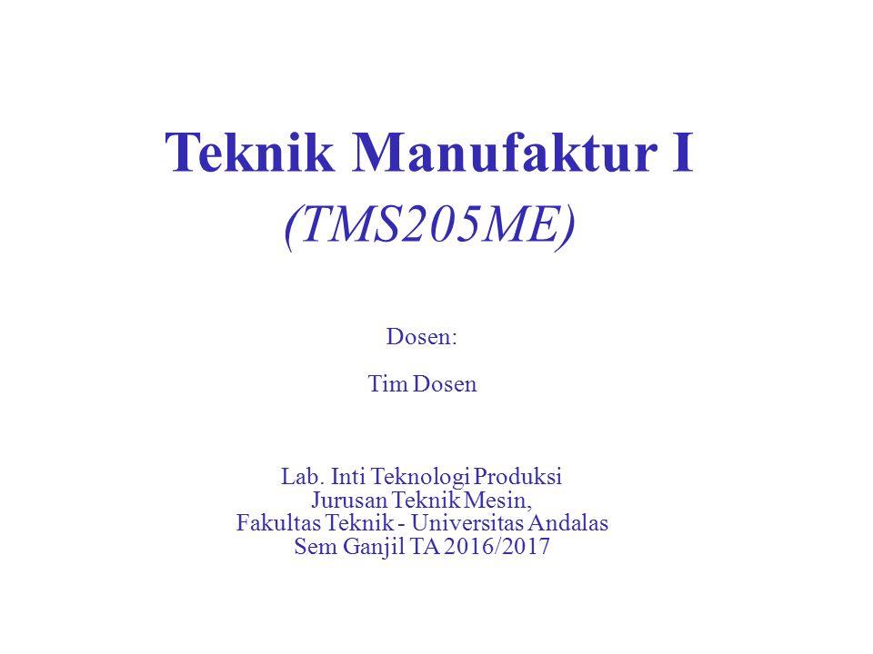 Teknik Manufaktur I (TMS205ME) Dosen: Tim Dosen Lab.