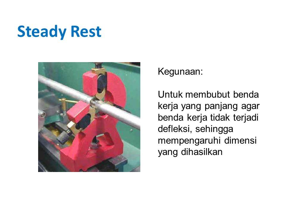 Steady Rest Kegunaan: Untuk membubut benda kerja yang panjang agar benda kerja tidak terjadi defleksi, sehingga mempengaruhi dimensi yang dihasilkan