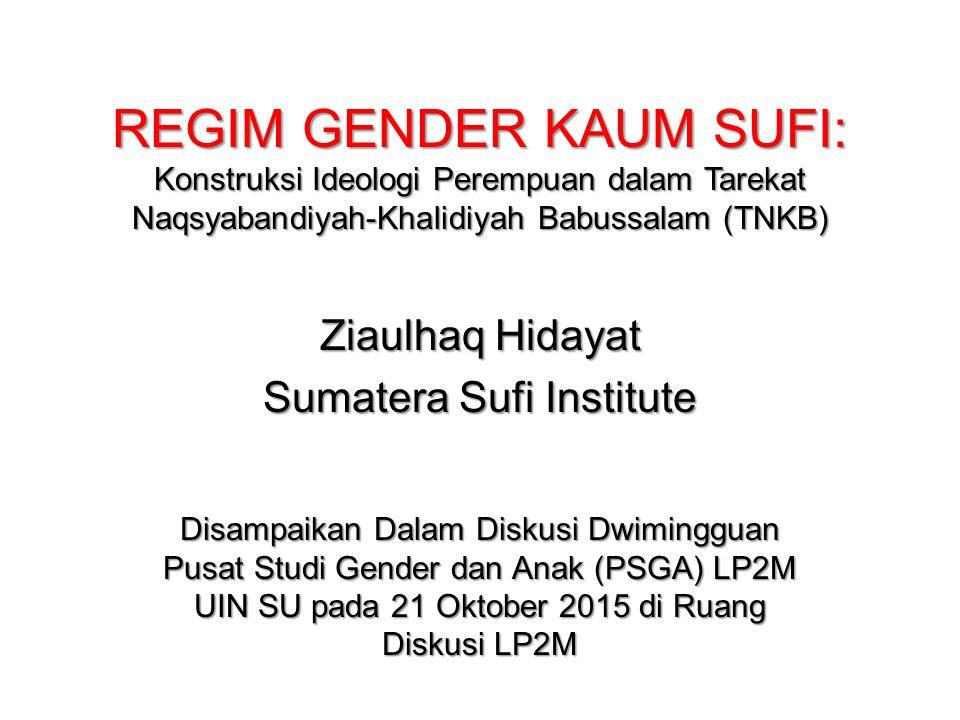 REGIM GENDER KAUM SUFI: Konstruksi Ideologi Perempuan dalam Tarekat Naqsyabandiyah-Khalidiyah Babussalam (TNKB) Ziaulhaq Hidayat Sumatera Sufi Institu