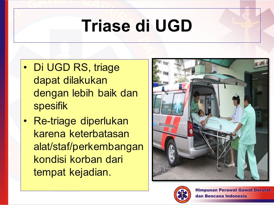 Triase di UGD Di UGD RS, triage dapat dilakukan dengan lebih baik dan spesifik Re-triage diperlukan karena keterbatasan alat/staf/perkembangan kondisi