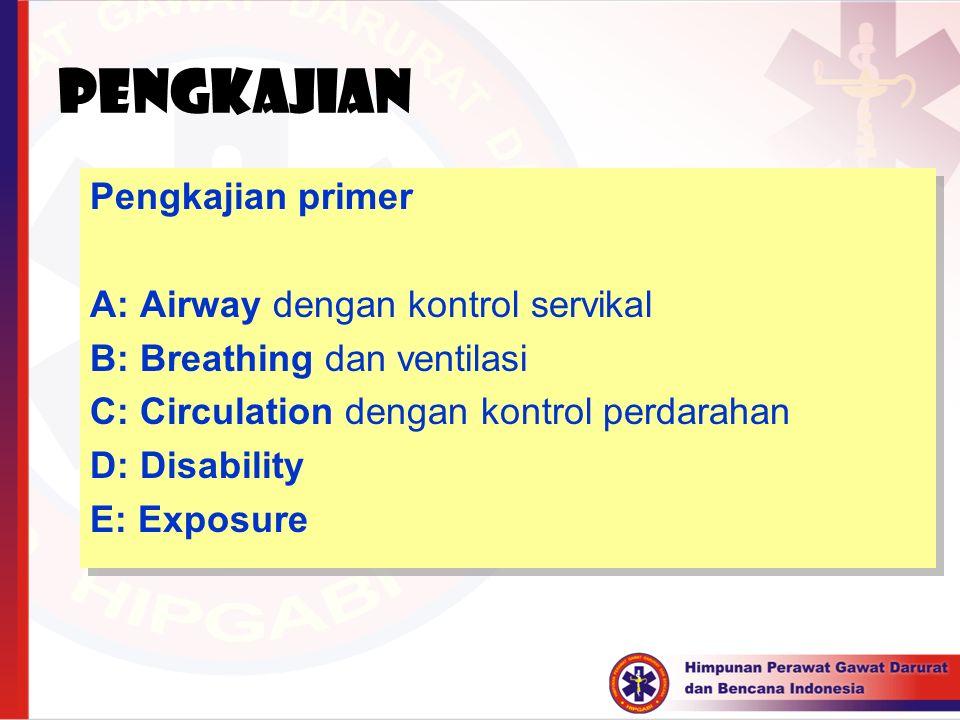 PENGKAJIAN Pengkajian primer A: Airway dengan kontrol servikal B: Breathing dan ventilasi C: Circulation dengan kontrol perdarahan D: Disability E: Ex
