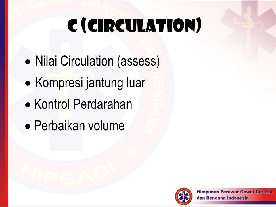 C (Circulation)  Nilai Circulation (assess)  Kompresi jantung luar  Kontrol Perdarahan  Perbaikan volume