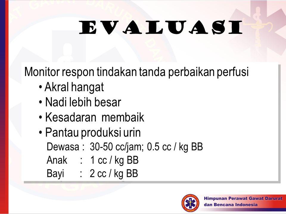 evaluasi Monitor respon tindakan tanda perbaikan perfusi Akral hangat Nadi lebih besar Kesadaran membaik Pantau produksi urin Dewasa : 30-50 cc/jam; 0