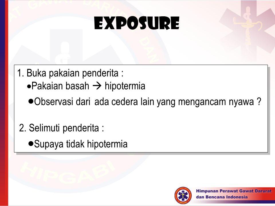 Exposure 1. Buka pakaian penderita :  Pakaian basah  hipotermia  Observasi dari ada cedera lain yang mengancam nyawa ? 2. Selimuti penderita :  Su