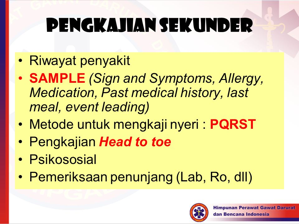 PENGKAJIAN SEKUNDER Riwayat penyakit SAMPLE (Sign and Symptoms, Allergy, Medication, Past medical history, last meal, event leading) Metode untuk meng