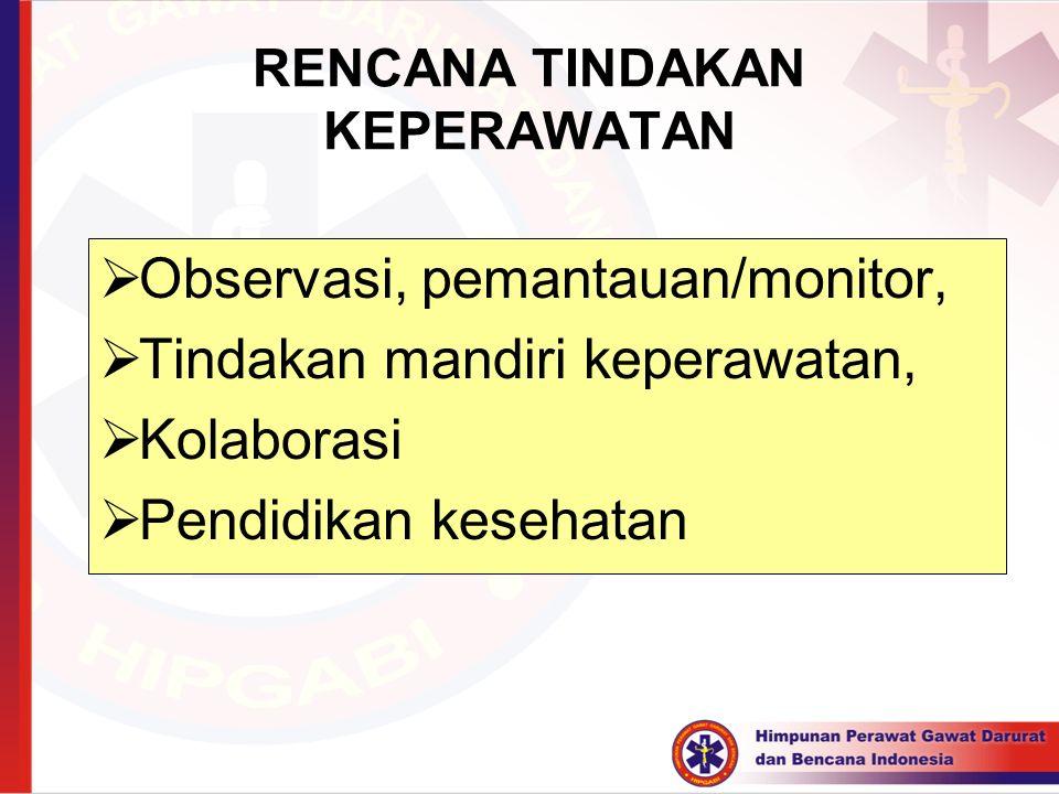 RENCANA TINDAKAN KEPERAWATAN  Observasi, pemantauan/monitor,  Tindakan mandiri keperawatan,  Kolaborasi  Pendidikan kesehatan