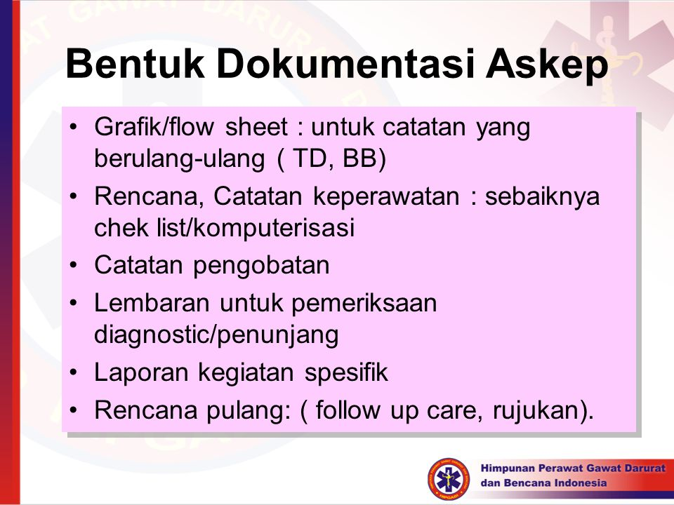 Bentuk Dokumentasi Askep Grafik/flow sheet : untuk catatan yang berulang-ulang ( TD, BB) Rencana, Catatan keperawatan : sebaiknya chek list/komputeris