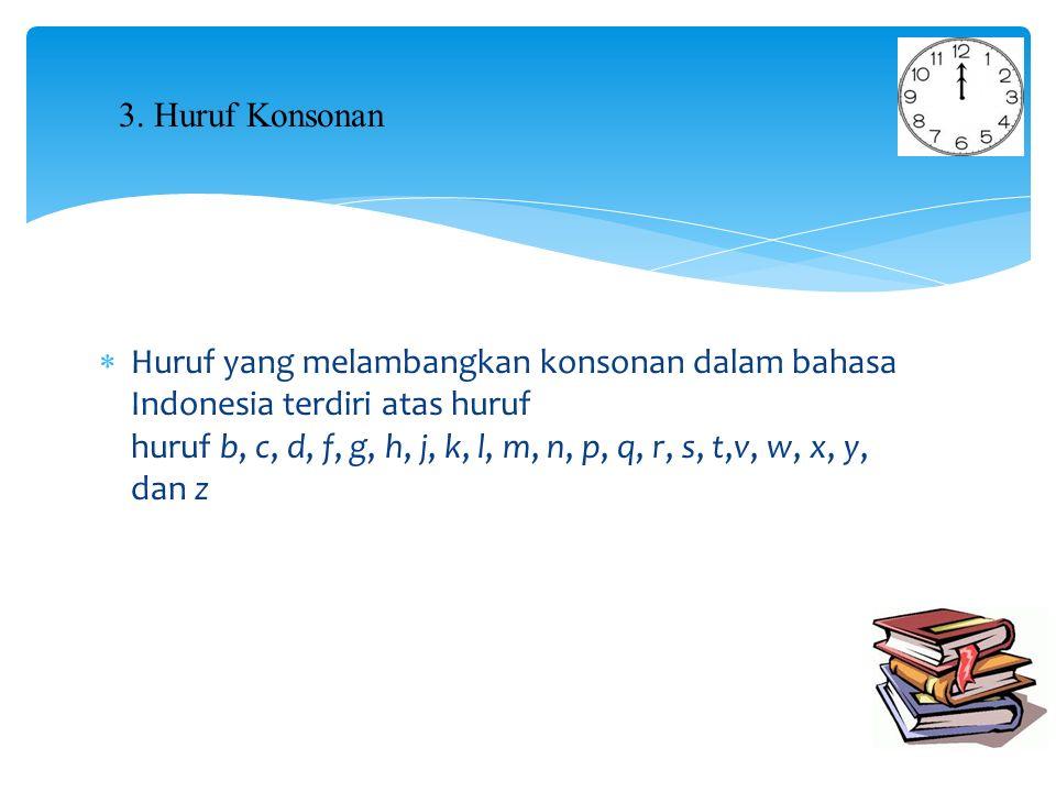  Huruf yang melambangkan konsonan dalam bahasa Indonesia terdiri atas huruf huruf b, c, d, f, g, h, j, k, l, m, n, p, q, r, s, t,v, w, x, y, dan z 3.