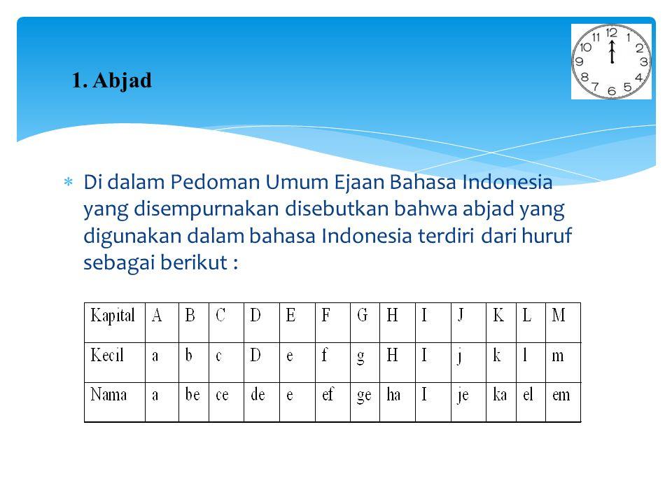  Di dalam Pedoman Umum Ejaan Bahasa Indonesia yang disempurnakan disebutkan bahwa abjad yang digunakan dalam bahasa Indonesia terdiri dari huruf sebagai berikut : 1.