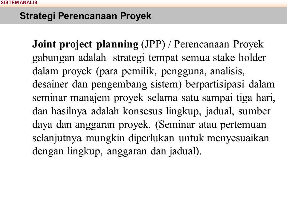 SISTEM ANALIS Strategi Perencanaan Proyek Joint project planning (JPP) / Perencanaan Proyek gabungan adalah strategi tempat semua stake holder dalam p
