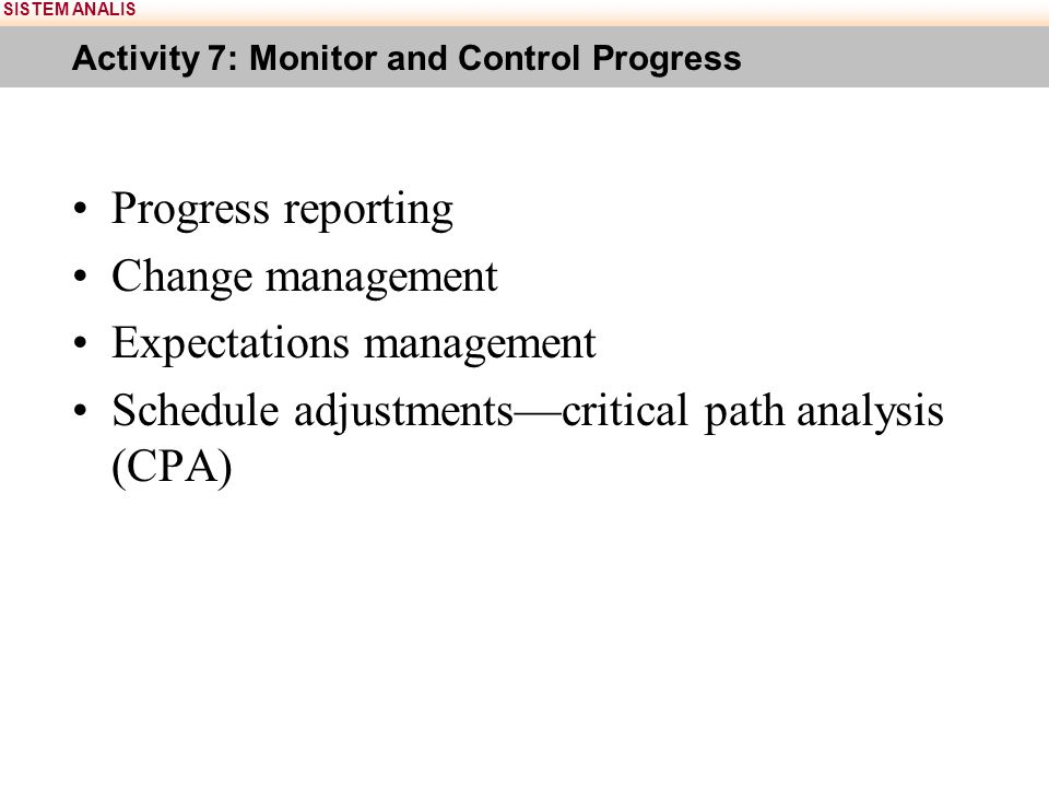 SISTEM ANALIS Activity 7: Monitor and Control Progress Progress reporting Change management Expectations management Schedule adjustments—critical path analysis (CPA)