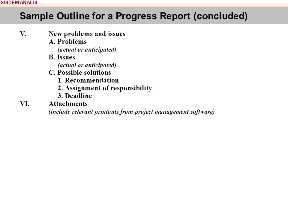 SISTEM ANALIS Sample Outline for a Progress Report (concluded) V.New problems and issues A. Problems (actual or anticipated) B. Issues (actual or anti