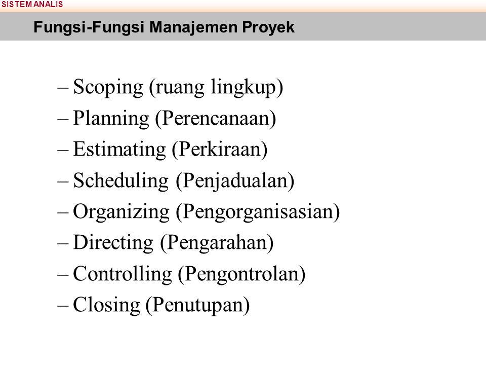 SISTEM ANALIS Fungsi-Fungsi Manajemen Proyek –Scoping (ruang lingkup) –Planning (Perencanaan) –Estimating (Perkiraan) –Scheduling (Penjadualan) –Organizing (Pengorganisasian) –Directing (Pengarahan) –Controlling (Pengontrolan) –Closing (Penutupan)