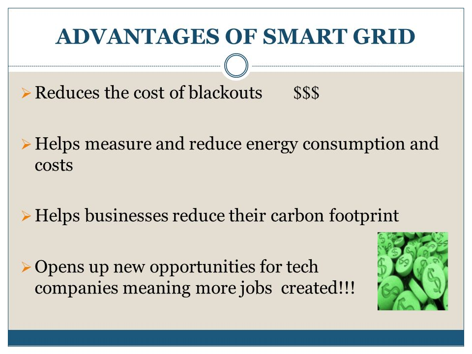 DISADVANTAGES OF SMART GRID Biggest concern: security and privacy Smart Grid: use  automated meters,  two-way communications: between a power consumer and provider  and advanced sensors Some types of meters can be hacked Hacker:  gain control of thousands, even millions, of meters  increase or decrease the demand for power