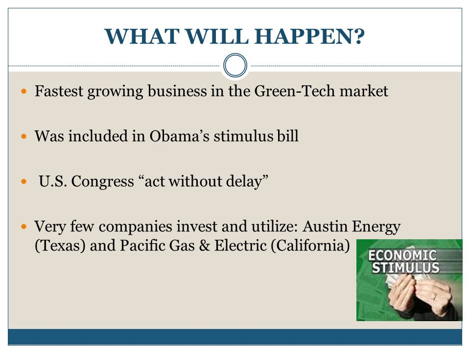 "WHAT WILL HAPPEN? Fastest growing business in the Green-Tech market Was included in Obama's stimulus bill U.S. Congress ""act without delay"" Very few c"