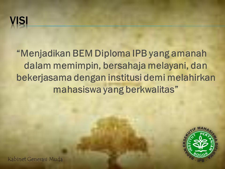 Menjadikan BEM Diploma IPB yang amanah dalam memimpin, bersahaja melayani, dan bekerjasama dengan institusi demi melahirkan mahasiswa yang berkwalitas Kabinet Generasi Muda