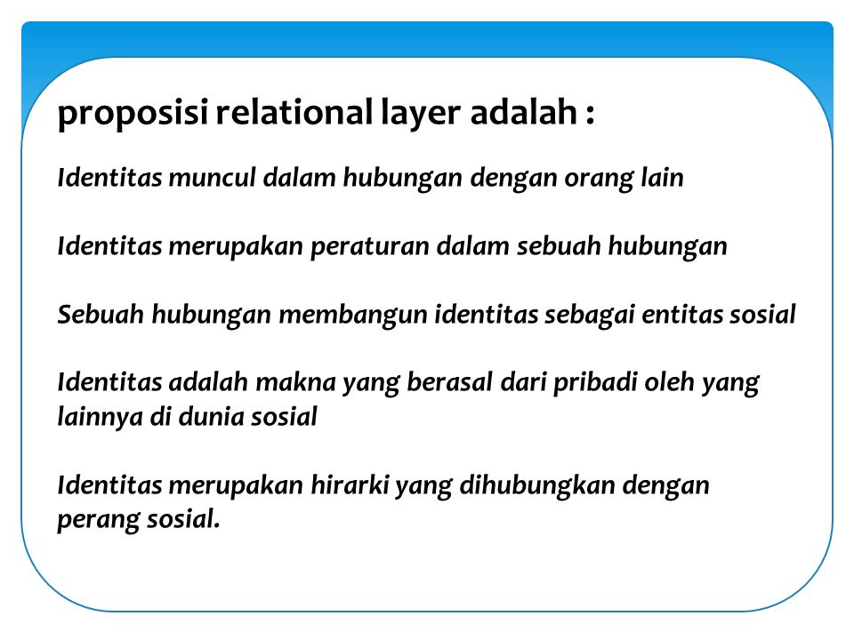 proposisi relational layer adalah : Identitas muncul dalam hubungan dengan orang lain Identitas merupakan peraturan dalam sebuah hubungan Sebuah hubungan membangun identitas sebagai entitas sosial Identitas adalah makna yang berasal dari pribadi oleh yang lainnya di dunia sosial Identitas merupakan hirarki yang dihubungkan dengan perang sosial.