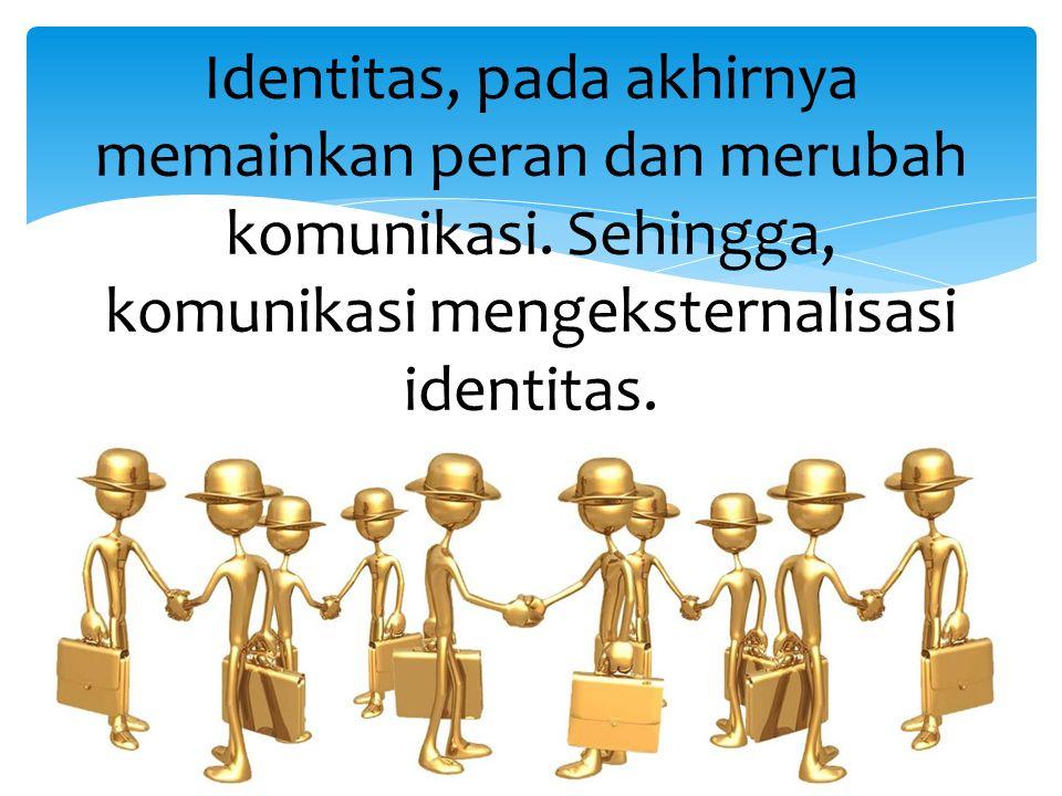 Identitas, pada akhirnya memainkan peran dan merubah komunikasi.