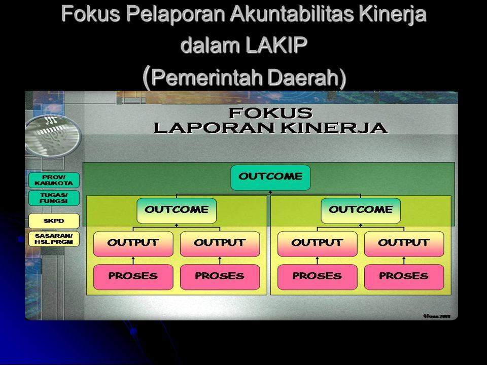 Fokus Pelaporan Akuntabilitas Kinerja dalam LAKIP ( Pemerintah Daerah)