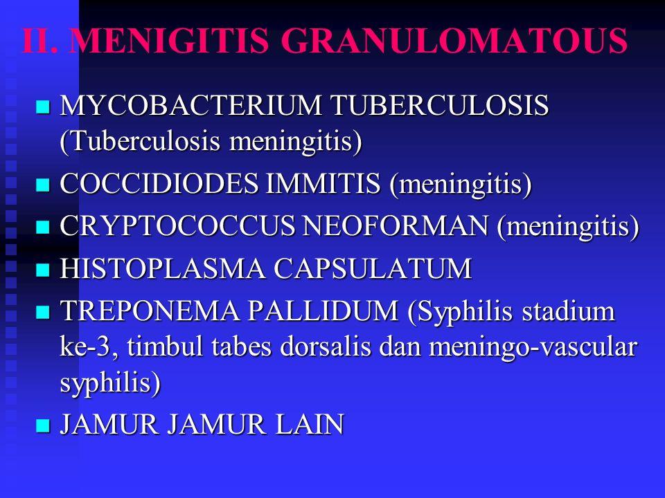 II. MENIGITIS GRANULOMATOUS n MYCOBACTERIUM TUBERCULOSIS (Tuberculosis meningitis) n COCCIDIODES IMMITIS (meningitis) n CRYPTOCOCCUS NEOFORMAN (mening