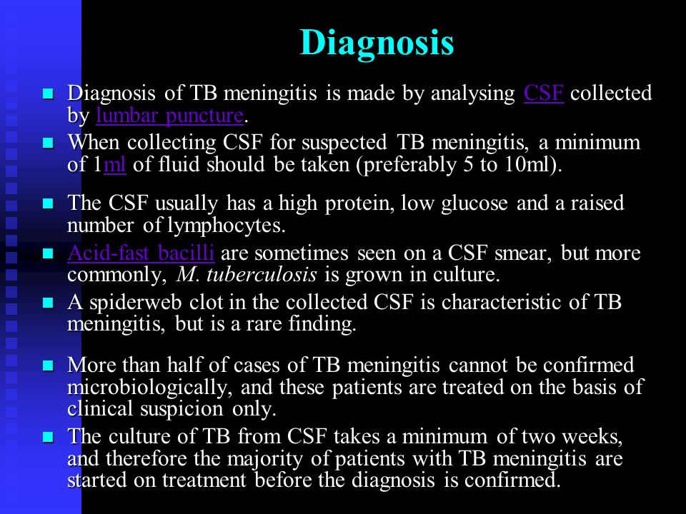 Diagnosis n Diagnosis of TB meningitis is made by analysing CSF collected by lumbar puncture.