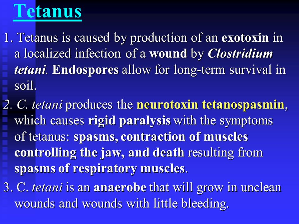 Tetanus 1. Tetanus is caused by production of an exotoxin in a localized infection of a wound by Clostridium tetani. Endospores allow for long-term su