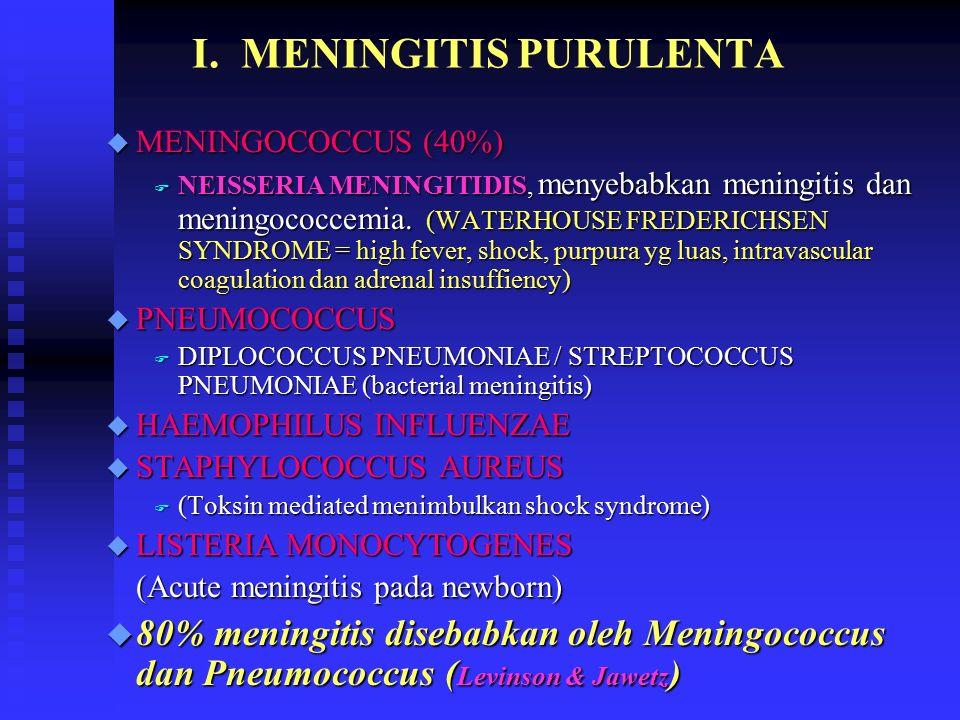 I. MENINGITIS PURULENTA u MENINGOCOCCUS (40%) F NEISSERIA MENINGITIDIS, menyebabkan meningitis dan meningococcemia. (WATERHOUSE FREDERICHSEN SYNDROME
