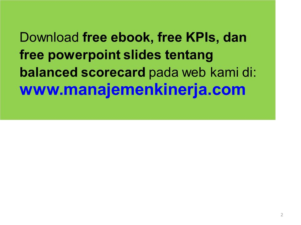 2 Download free ebook, free KPIs, dan free powerpoint slides tentang balanced scorecard pada web kami di: www.manajemenkinerja.com