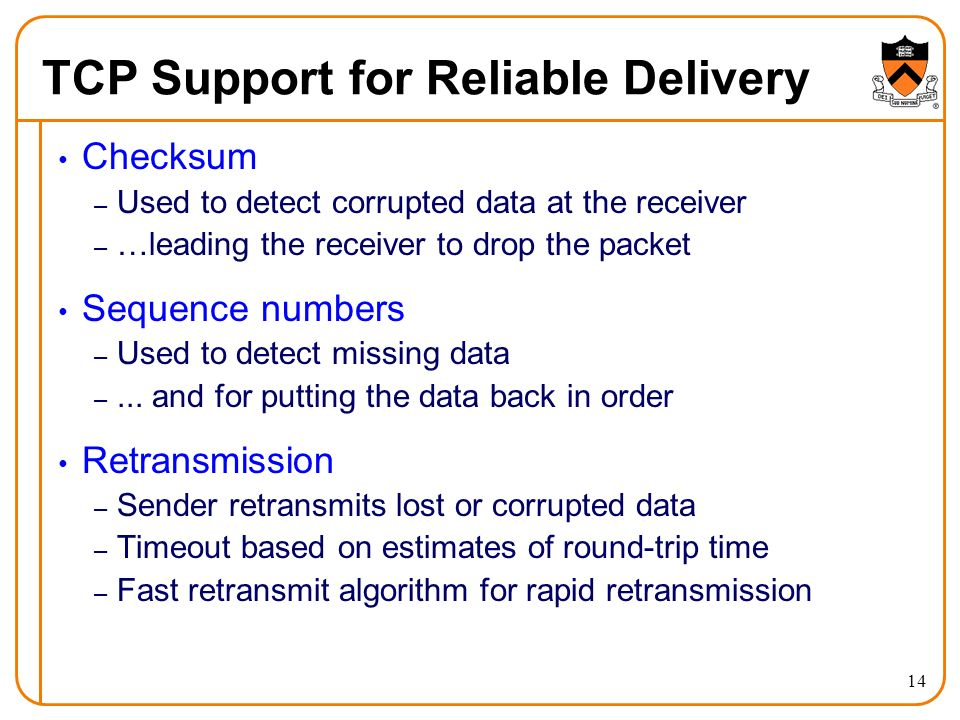 14 TCP Support for Reliable Delivery Checksum – Used to detect corrupted data at the receiver – …leading the receiver to drop the packet Sequence numbers – Used to detect missing data –...